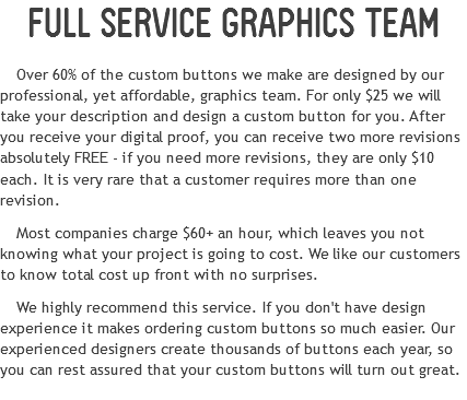 FULL SERVICE GRAPHICS TEAM Over 60% of the custom buttons we make are designed by our professional, yet affordable, graphics team. For only $25 we will take your description and design a custom button for you. After you receive your digital proof, you can receive two more revisions absolutely FREE - if you need more revisions, they are only $10 each. It is very rare that a customer requires more than one revision. Most companies charge $60+ an hour, which leaves you not knowing what your project is going to cost. We like our customers to know total cost up front with no surprises. We highly recommend this service. If you don't have design experience it makes ordering custom buttons so much easier. Our experienced designers create thousands of buttons each year, so you can rest assured that your custom buttons will turn out great.